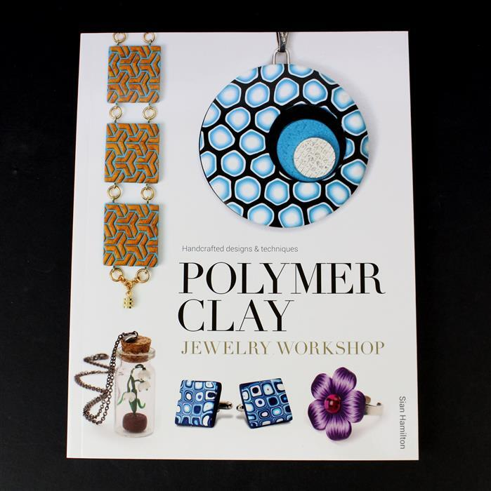 Polymer Clay Jewellery Workshop: Handcrafted Designs and Techniques by Sian Hamilton